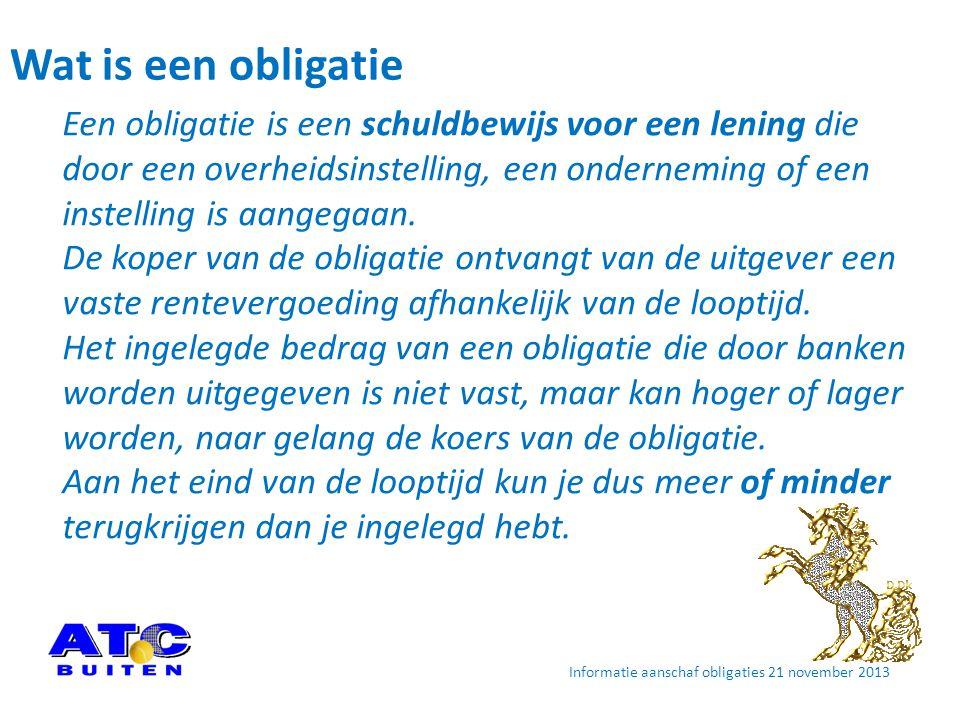 Wat is het verschil met een ATC Buiten obligatie • Het ingelegde bedrag wordt terugbetaald € 500 ingelegd is € 500 retour op einddatum € 2.500 ingelegd is € 2.500 retour op einddatum • Rente is afhankelijk van het inlegbedrag € 500 2,00%; € 1.000 2,50%; € 2.500 3,50% • Looptijd 10 jaar, tenzij eerder wordt uitgeloot elk jaar wordt 1/10 deel uitgeloot Informatie aanschaf obligaties 21 november 2013