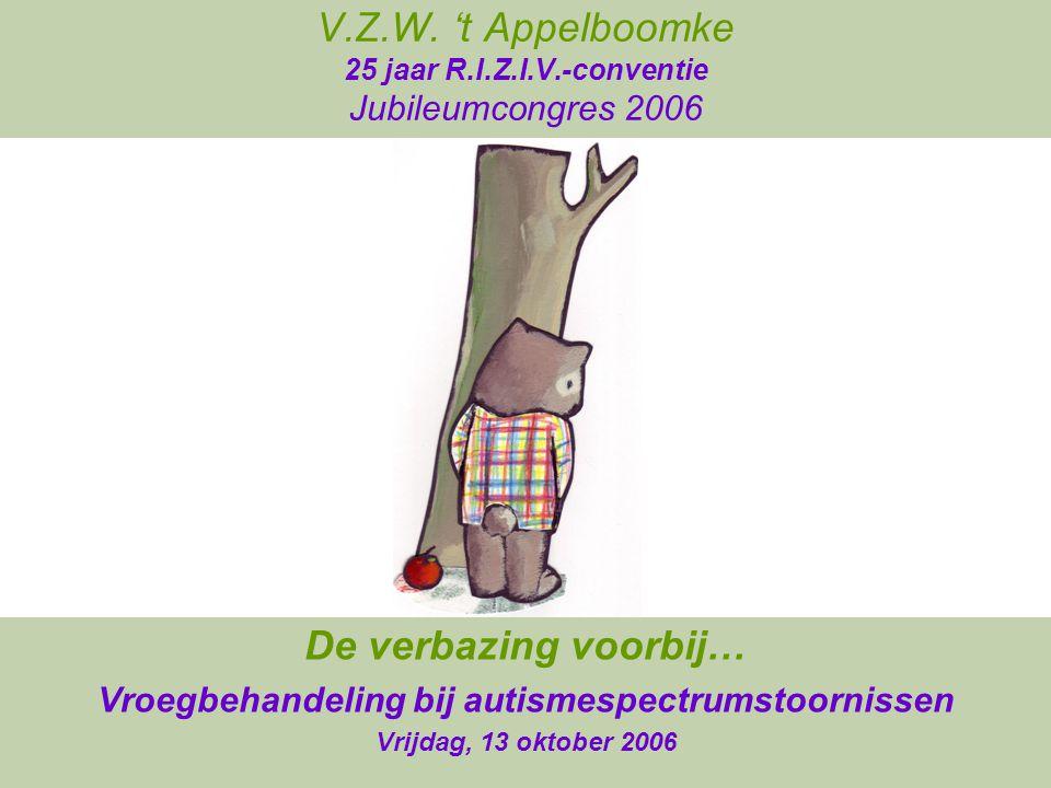 V.Z.W. 't Appelboomke 25 jaar R.I.Z.I.V.-conventie Jubileumcongres 2006 De verbazing voorbij… Vroegbehandeling bij autismespectrumstoornissen Vrijdag,