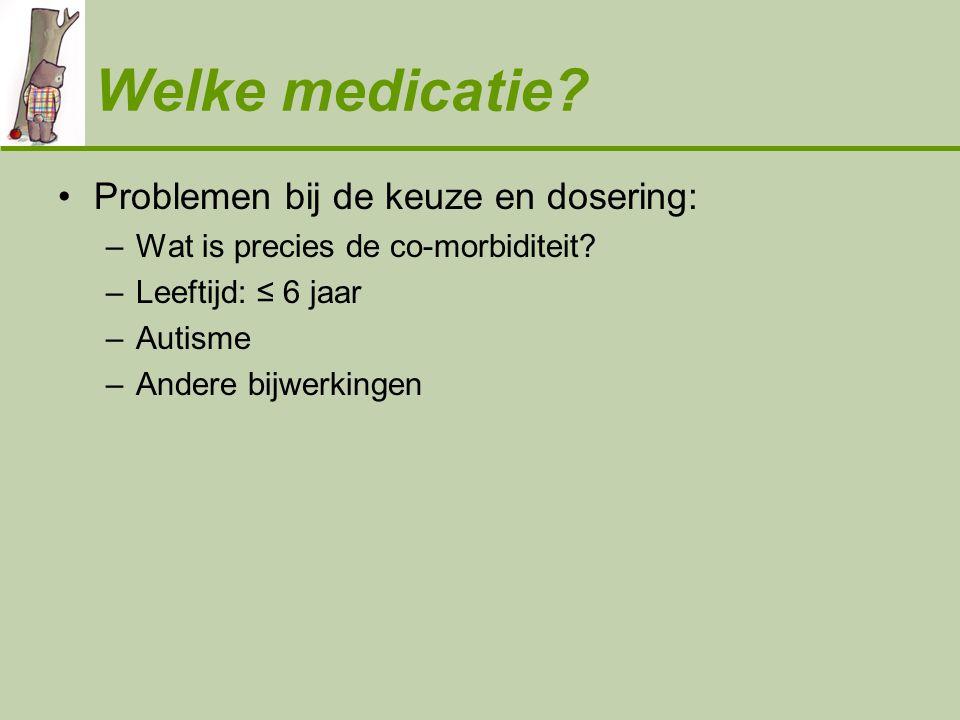 Welke medicatie? •Problemen bij de keuze en dosering: –Wat is precies de co-morbiditeit? –Leeftijd: ≤ 6 jaar –Autisme –Andere bijwerkingen