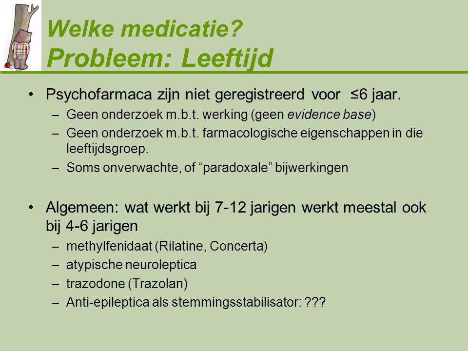 Welke medicatie? Probleem: Leeftijd •Psychofarmaca zijn niet geregistreerd voor ≤6 jaar. –Geen onderzoek m.b.t. werking (geen evidence base) –Geen ond
