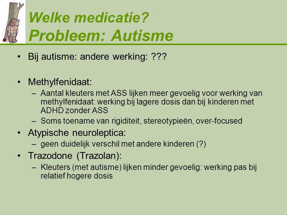 Welke medicatie? Probleem: Autisme •Bij autisme: andere werking: ??? •Methylfenidaat: –Aantal kleuters met ASS lijken meer gevoelig voor werking van m