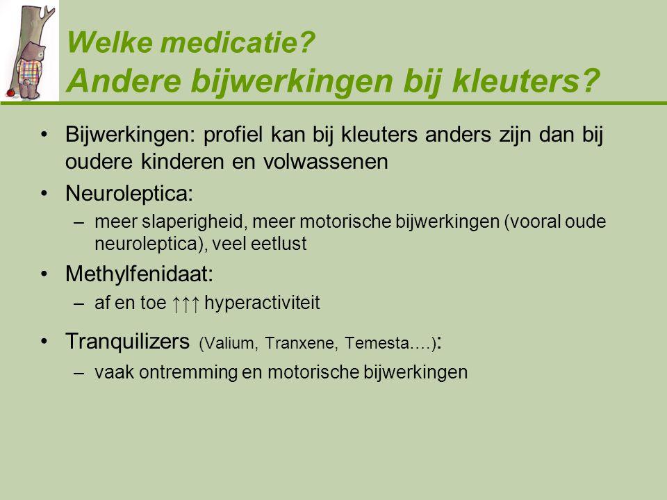 Welke medicatie? Andere bijwerkingen bij kleuters? •Bijwerkingen: profiel kan bij kleuters anders zijn dan bij oudere kinderen en volwassenen •Neurole