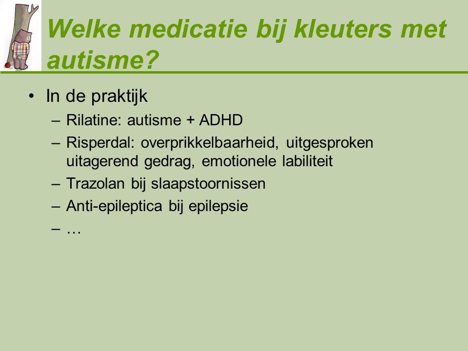 Welke medicatie bij kleuters met autisme? •In de praktijk –Rilatine: autisme + ADHD –Risperdal: overprikkelbaarheid, uitgesproken uitagerend gedrag, e