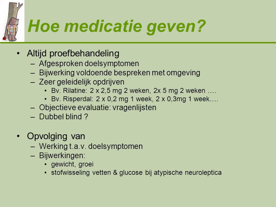 Hoe medicatie geven? •Altijd proefbehandeling –Afgesproken doelsymptomen –Bijwerking voldoende bespreken met omgeving –Zeer geleidelijk opdrijven •Bv.