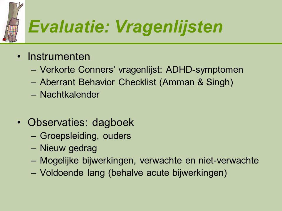 Evaluatie: Vragenlijsten •Instrumenten –Verkorte Conners' vragenlijst: ADHD-symptomen –Aberrant Behavior Checklist (Amman & Singh) –Nachtkalender •Obs