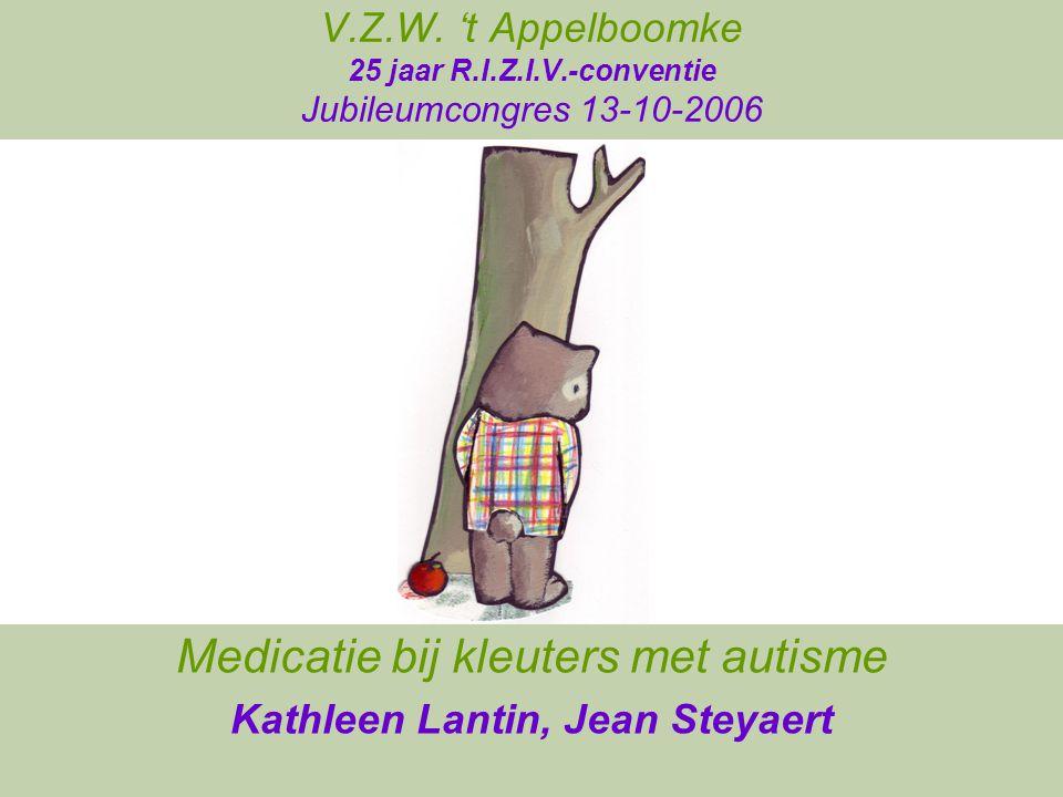 V.Z.W. 't Appelboomke 25 jaar R.I.Z.I.V.-conventie Jubileumcongres 13-10-2006 Medicatie bij kleuters met autisme Kathleen Lantin, Jean Steyaert