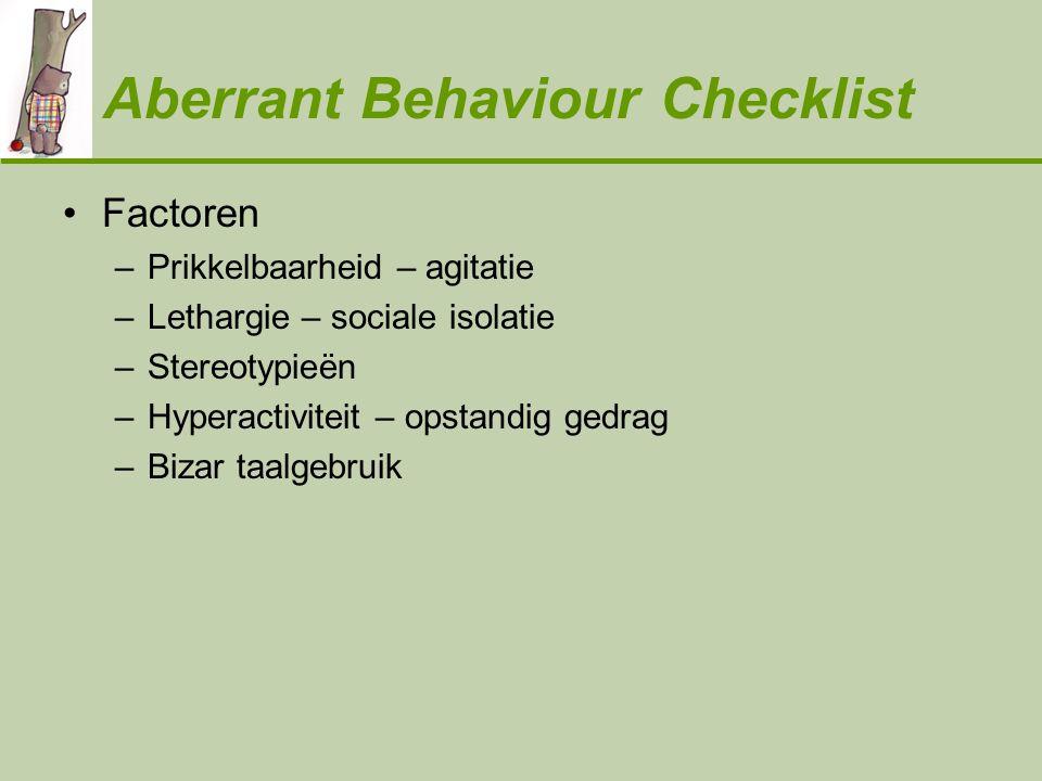 Aberrant Behaviour Checklist •Factoren –Prikkelbaarheid – agitatie –Lethargie – sociale isolatie –Stereotypieën –Hyperactiviteit – opstandig gedrag –B