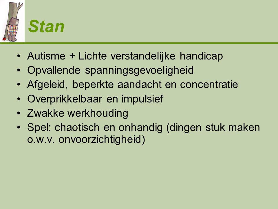 Stan •Autisme + Lichte verstandelijke handicap •Opvallende spanningsgevoeligheid •Afgeleid, beperkte aandacht en concentratie •Overprikkelbaar en impu