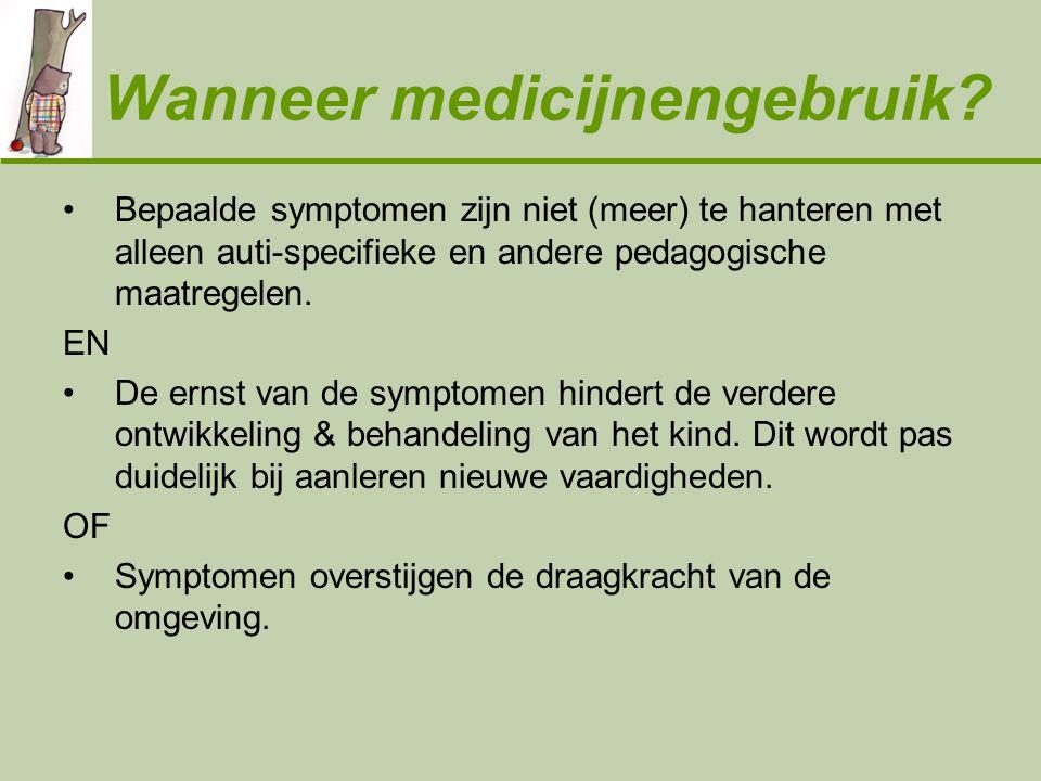 Wanneer medicijnengebruik? •Bepaalde symptomen zijn niet (meer) te hanteren met alleen auti-specifieke en andere pedagogische maatregelen. EN •De erns