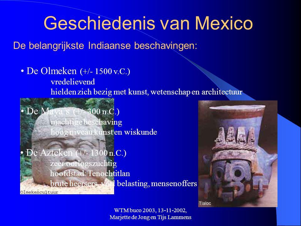 WTM buco 2003, 13-11-2002, Marjette de Jong en Tijs Lammens Vanaf de Spaanse veroveraars 1519:Komst Hernán Cortés met 500 soldaten 1521:Met hulp van andere indianen Tenochtitlan geplunderd en vernietigd, Nieuw-Spanje is een feit 1560:Inwoneraantal gereduceerd tot 3 miljoen (in 1518: 8 miljoen) 1821:Onafhankelijkheid uitgeroepen, na rellen en opstanden vanaf 1808