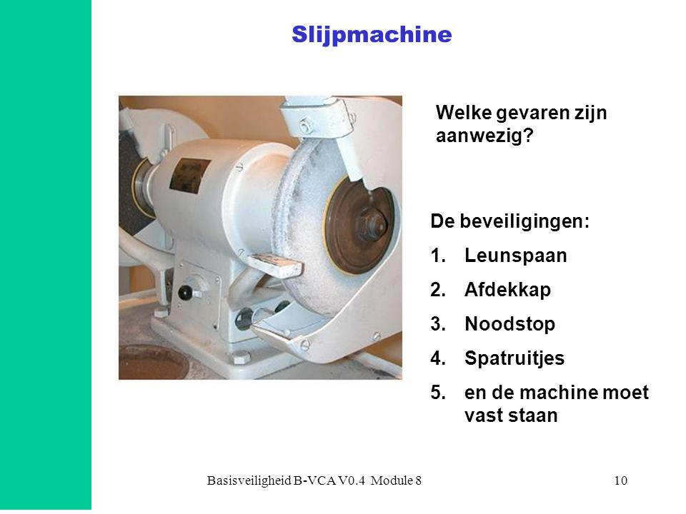 Basisveiligheid B-VCA V0.4 Module 811 Slijpmachine: juiste beveiligingen •Vakkennis hebben •Leunspaan: –niet U-vormig uitgeslepen zijn –maximaal 3 mm ruimte •Spatruitjes aanwezig •Controle slijpsteen –vlak zijn –niet over tijd zijn –toerental juist •Afdekplaat aanwezig •Machine moet vast staan •en wat nog meer …...
