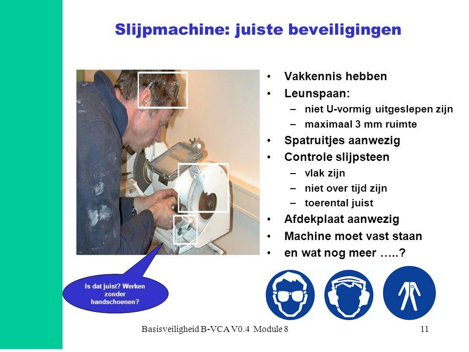 Basisveiligheid B-VCA V0.4 Module 811 Slijpmachine: juiste beveiligingen •Vakkennis hebben •Leunspaan: –niet U-vormig uitgeslepen zijn –maximaal 3 mm