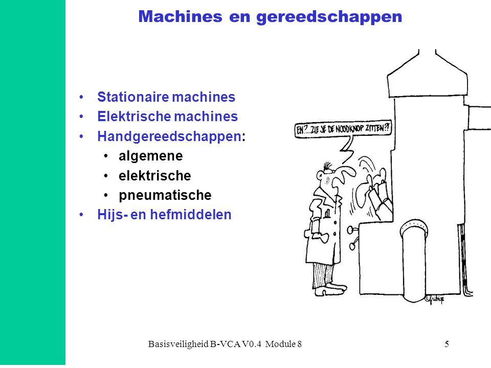 Basisveiligheid B-VCA V0.4 Module 85 Machines en gereedschappen •Stationaire machines •Elektrische machines •Handgereedschappen: •algemene •elektrisch