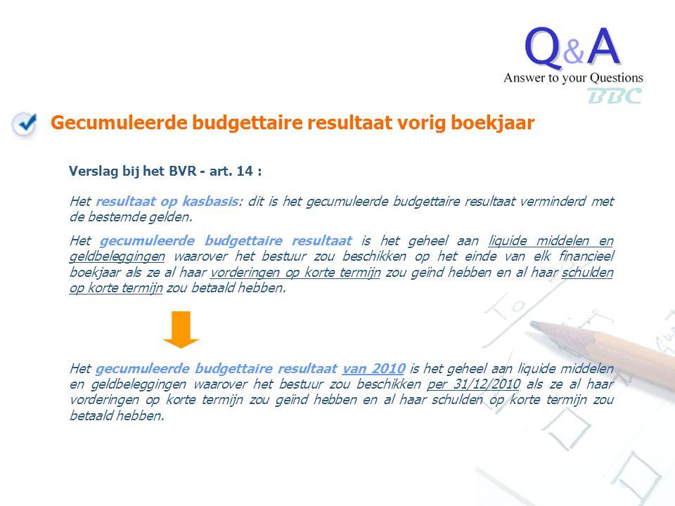Gecumuleerde budgettaire resultaat vorig boekjaar BBC Verslag bij het BVR - art. 14 : Het resultaat op kasbasis: dit is het gecumuleerde budgettaire r