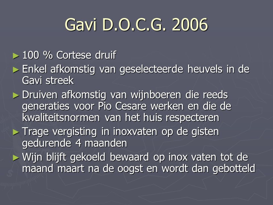 Gavi D.O.C.G. 2006 ► 100 % Cortese druif ► Enkel afkomstig van geselecteerde heuvels in de Gavi streek ► Druiven afkomstig van wijnboeren die reeds ge