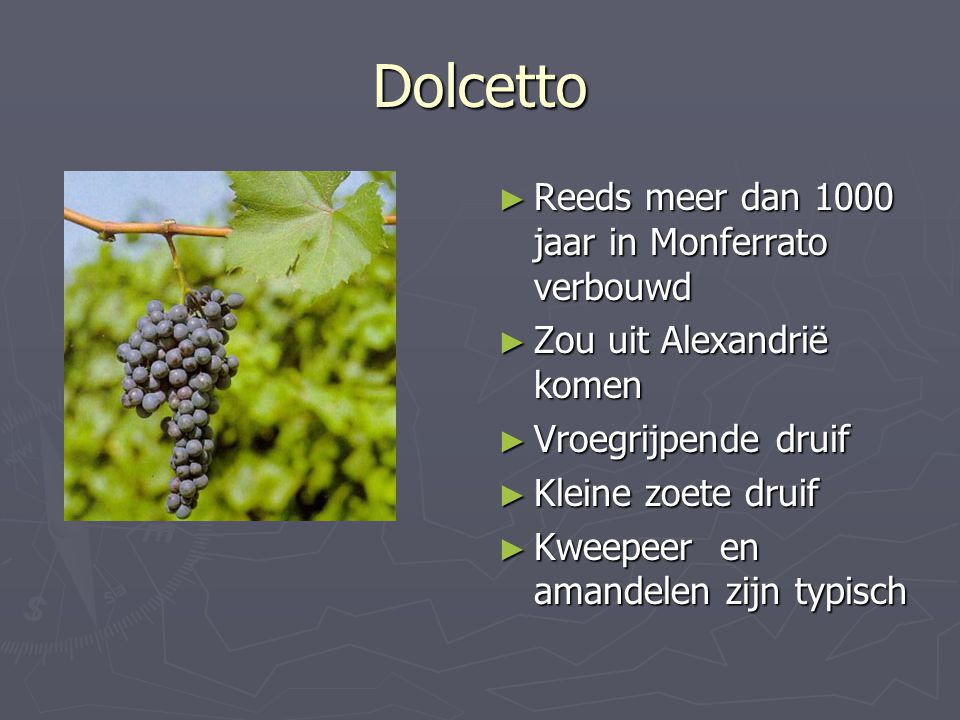 Dolcetto ► Reeds meer dan 1000 jaar in Monferrato verbouwd ► Zou uit Alexandrië komen ► Vroegrijpende druif ► Kleine zoete druif ► Kweepeer en amandel