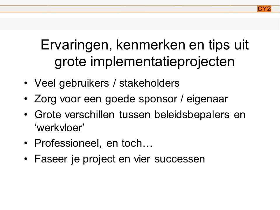 Ervaringen, kenmerken en tips uit grote implementatieprojecten •Veel gebruikers / stakeholders •Zorg voor een goede sponsor / eigenaar •Grote verschillen tussen beleidsbepalers en 'werkvloer' •Professioneel, en toch… •Faseer je project en vier successen