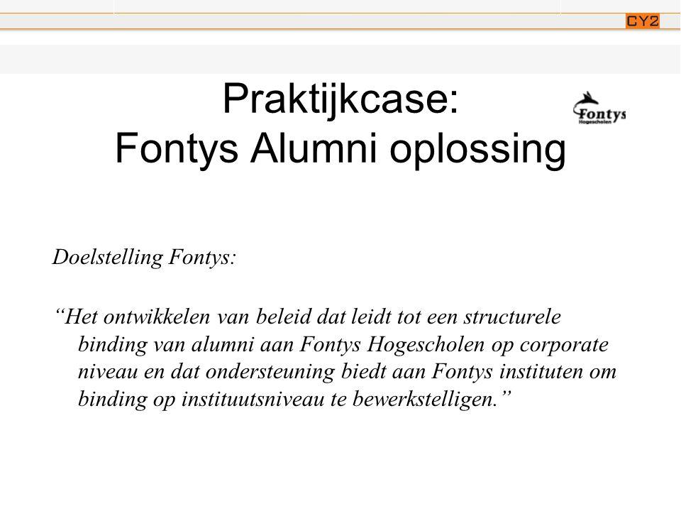 Praktijkcase: Fontys Alumni oplossing Doelstelling Fontys: Het ontwikkelen van beleid dat leidt tot een structurele binding van alumni aan Fontys Hogescholen op corporate niveau en dat ondersteuning biedt aan Fontys instituten om binding op instituutsniveau te bewerkstelligen.