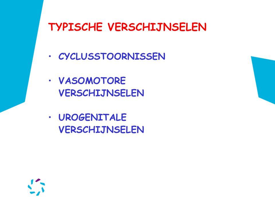 TYPISCHE VERSCHIJNSELEN •CYCLUSSTOORNISSEN •VASOMOTORE VERSCHIJNSELEN •UROGENITALE VERSCHIJNSELEN