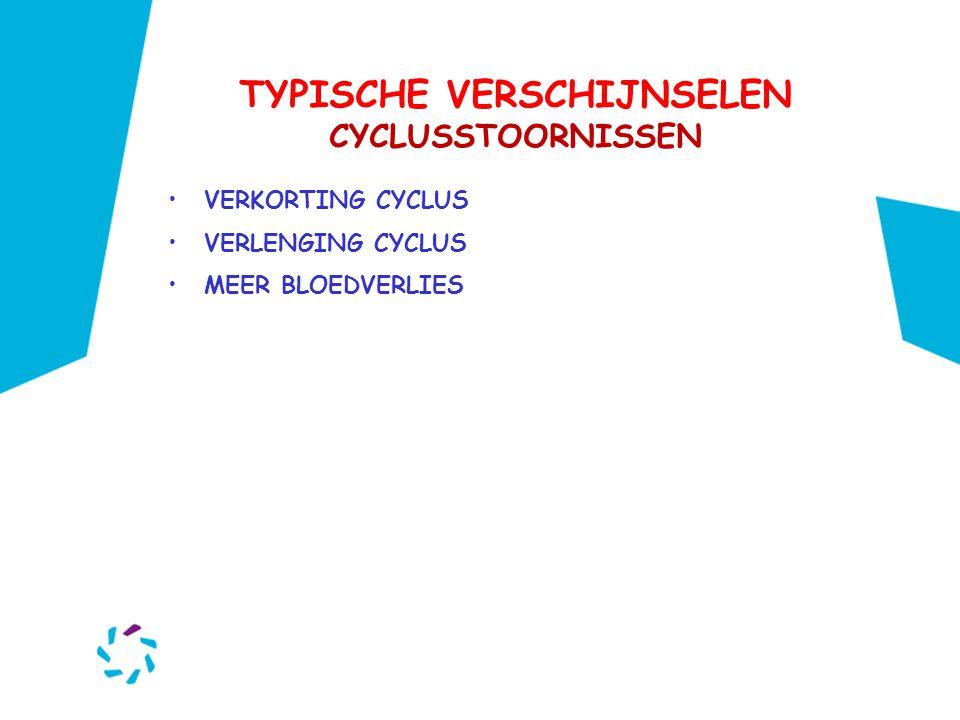 TYPISCHE VERSCHIJNSELEN CYCLUSSTOORNISSEN •VERKORTING CYCLUS •VERLENGING CYCLUS •MEER BLOEDVERLIES