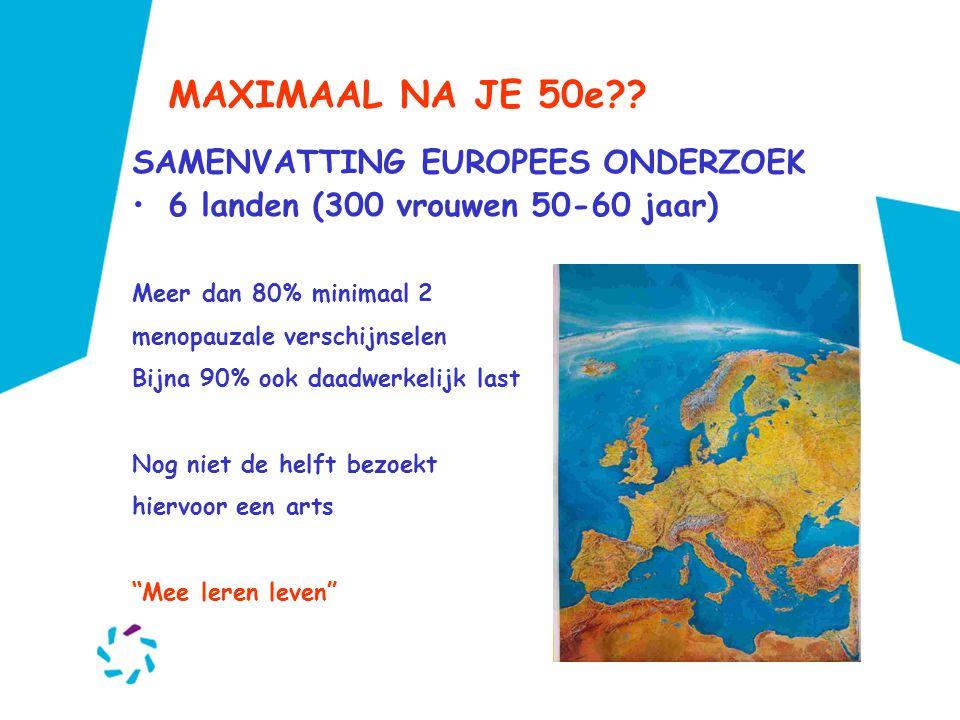 MAXIMAAL NA JE 50e?? SAMENVATTING EUROPEES ONDERZOEK •6 landen (300 vrouwen 50-60 jaar) Meer dan 80% minimaal 2 menopauzale verschijnselen Bijna 90% o