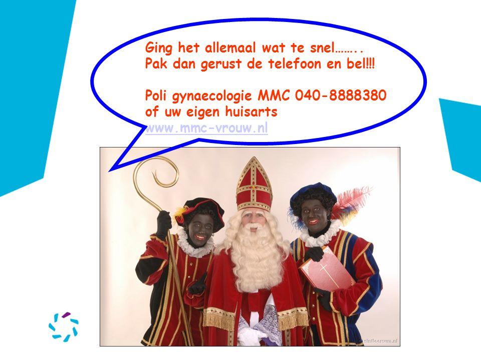 Ging het allemaal wat te snel…….. Pak dan gerust de telefoon en bel!!! Poli gynaecologie MMC 040-8888380 of uw eigen huisarts www.mmc-vrouw.nl www.mmc