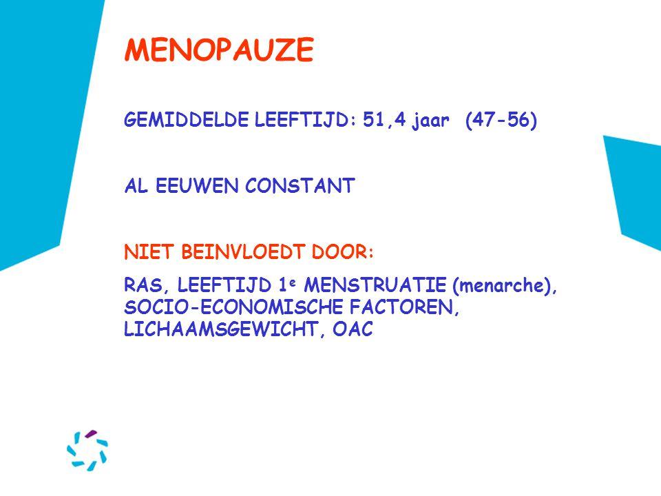 MENOPAUZE GEMIDDELDE LEEFTIJD: 51,4 jaar (47-56) AL EEUWEN CONSTANT NIET BEINVLOEDT DOOR: RAS, LEEFTIJD 1 e MENSTRUATIE (menarche), SOCIO-ECONOMISCHE