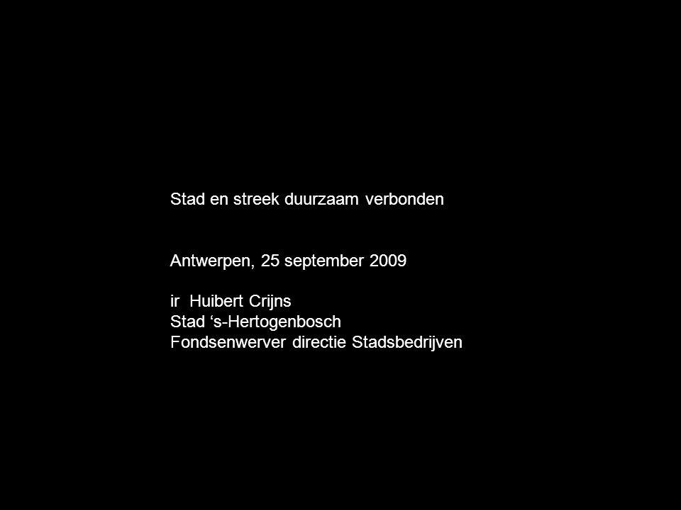 Stad en streek duurzaam verbonden Antwerpen, 25 september 2009 ir Huibert Crijns Stad 's-Hertogenbosch Fondsenwerver directie Stadsbedrijven