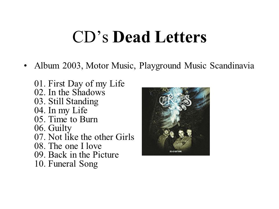 CD's Dead Letters •Album 2003, Motor Music, Playground Music Scandinavia 01. First Day of my Life 02. In the Shadows 03. Still Standing 04. In my Life