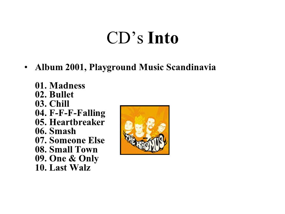 CD's Into •Album 2001, Playground Music Scandinavia 01. Madness 02. Bullet 03. Chill 04. F-F-F-Falling 05. Heartbreaker 06. Smash 07. Someone Else 08.