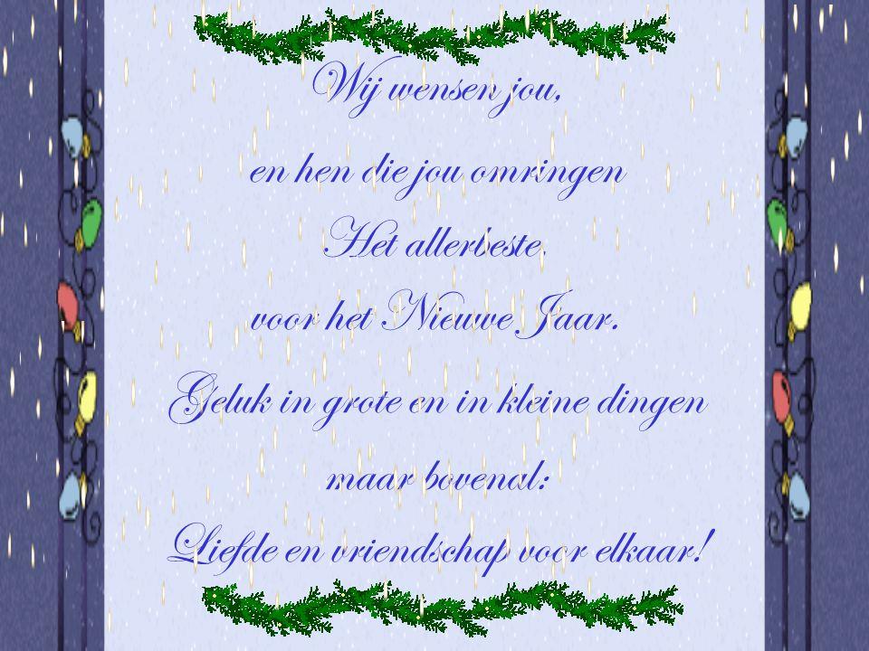 Wij wensen jou, en hen die jou omringen Het allerbeste, voor het Nieuwe Jaar. Geluk in grote en in kleine dingen maar bovenal: Liefde en vriendschap v