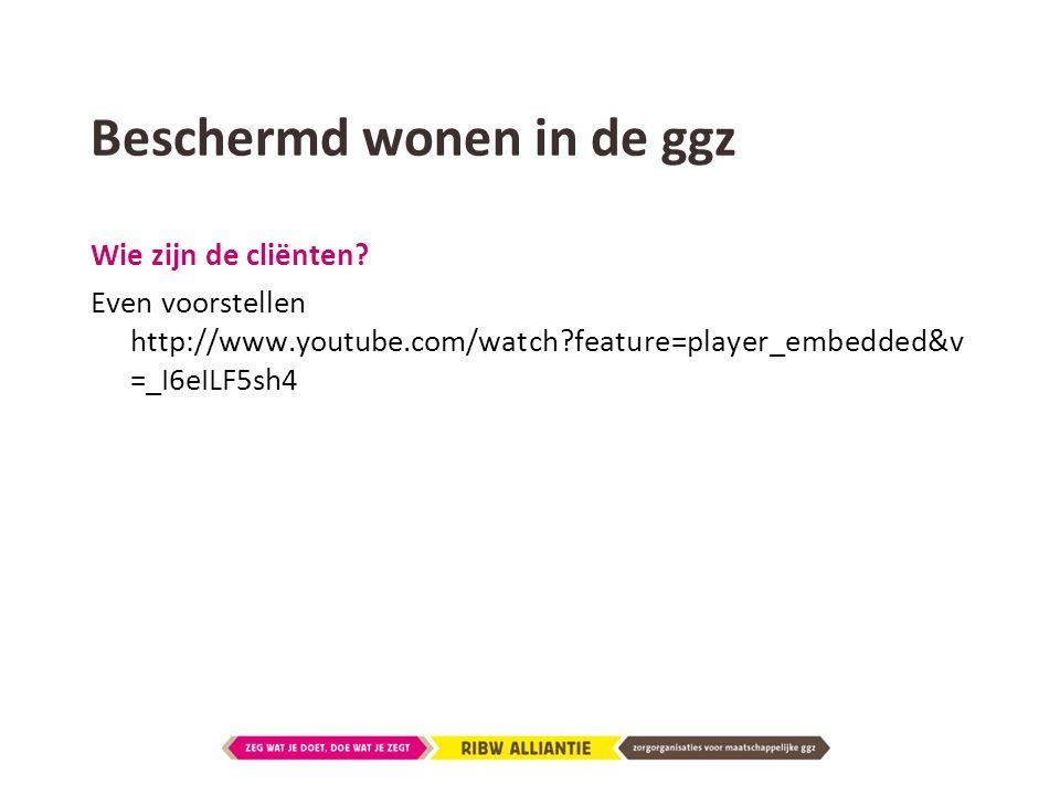 Beschermd wonen in de ggz Wie zijn de cliënten? Even voorstellen http://www.youtube.com/watch?feature=player_embedded&v =_I6eILF5sh4