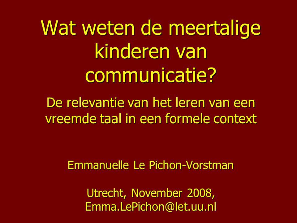 Wat weten de meertalige kinderen van communicatie? De relevantie van het leren van een vreemde taal in een formele context Emmanuelle Le Pichon-Vorstm