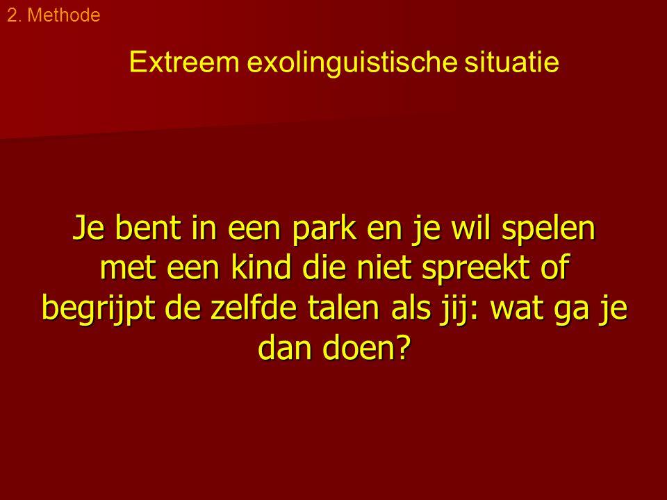 Je bent in een park en je wil spelen met een kind die niet spreekt of begrijpt de zelfde talen als jij: wat ga je dan doen? 2. Methode Extreem exoling
