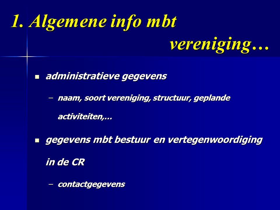 1. Algemene info mbt vereniging…  administratieve gegevens –naam, soort vereniging, structuur, geplande activiteiten,…  gegevens mbt bestuur en vert