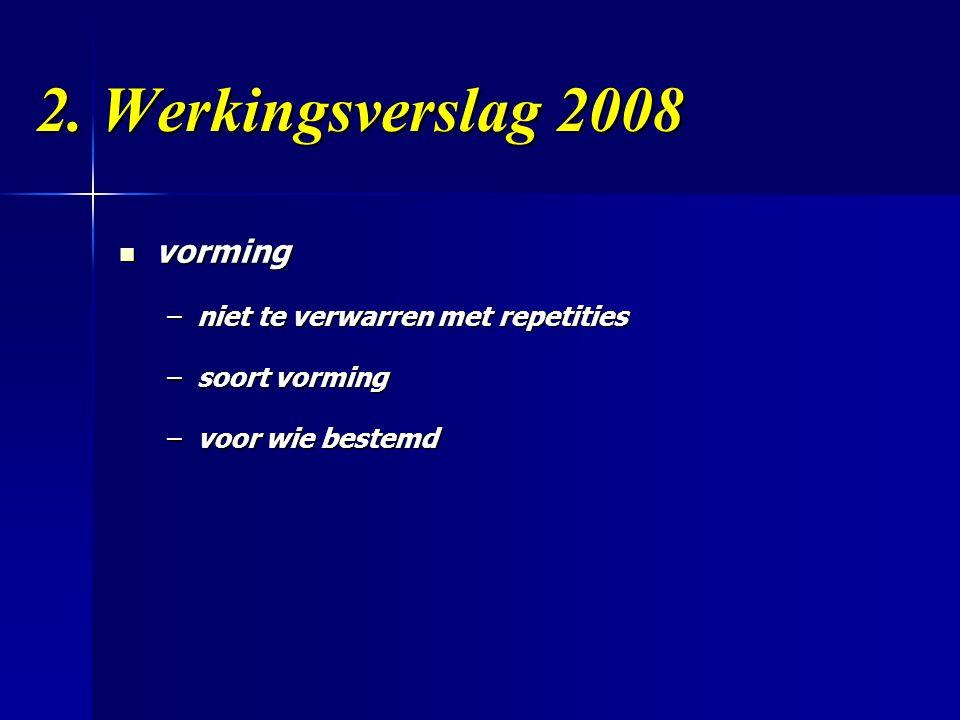 2. Werkingsverslag 2008  vorming –niet te verwarren met repetities –soort vorming –voor wie bestemd