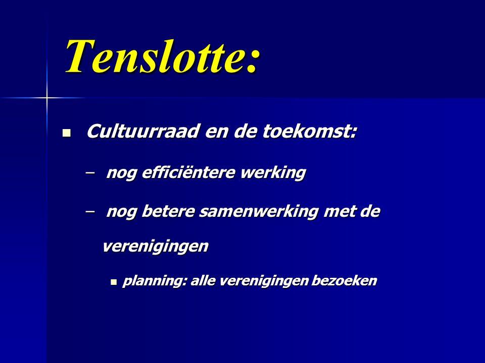 Tenslotte:  Cultuurraad en de toekomst: – nog efficiëntere werking – nog betere samenwerking met de verenigingen  planning: alle verenigingen bezoeken