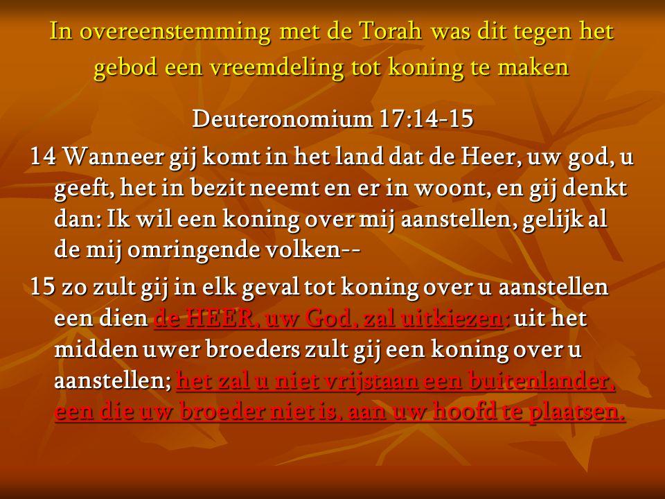In overeenstemming met de Torah was dit tegen het gebod een vreemdeling tot koning te maken Deuteronomium 17:14-15 14 Wanneer gij komt in het land dat
