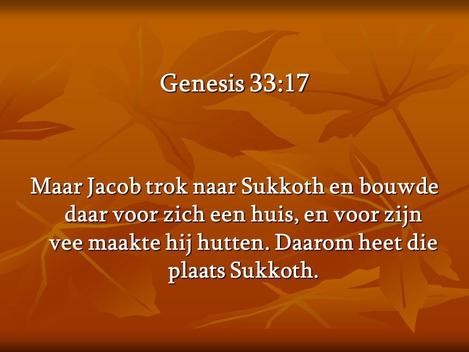 Genesis 33:17 Maar Jacob trok naar Sukkoth en bouwde daar voor zich een huis, en voor zijn vee maakte hij hutten. Daarom heet die plaats Sukkoth.