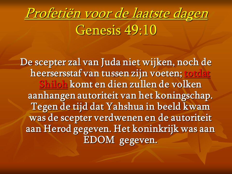 Profetiën voor de laatste dagen Genesis 49:10 De scepter zal van Juda niet wijken, noch de heersersstaf van tussen zijn voeten; totdat Shiloh komt en