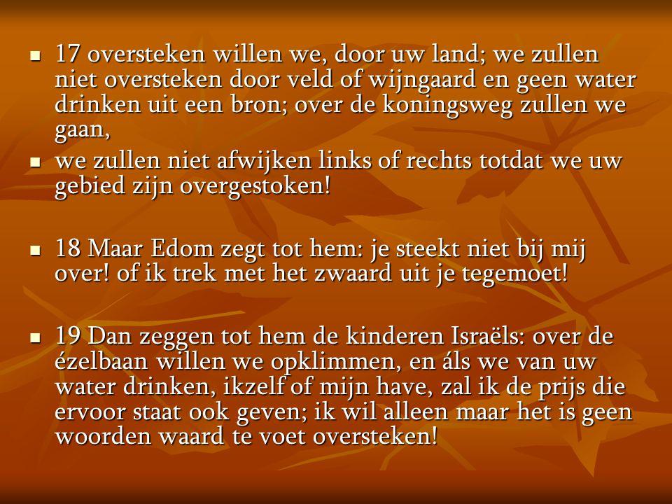  17 oversteken willen we, door uw land; we zullen niet oversteken door veld of wijngaard en geen water drinken uit een bron; over de koningsweg zulle