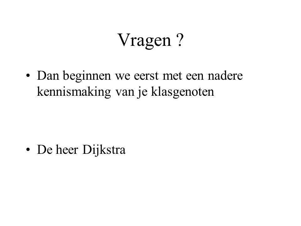 Vragen ? •Dan beginnen we eerst met een nadere kennismaking van je klasgenoten •De heer Dijkstra