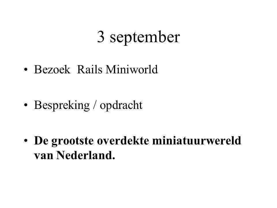 3 september •Bezoek Rails Miniworld •Bespreking / opdracht •De grootste overdekte miniatuurwereld van Nederland.