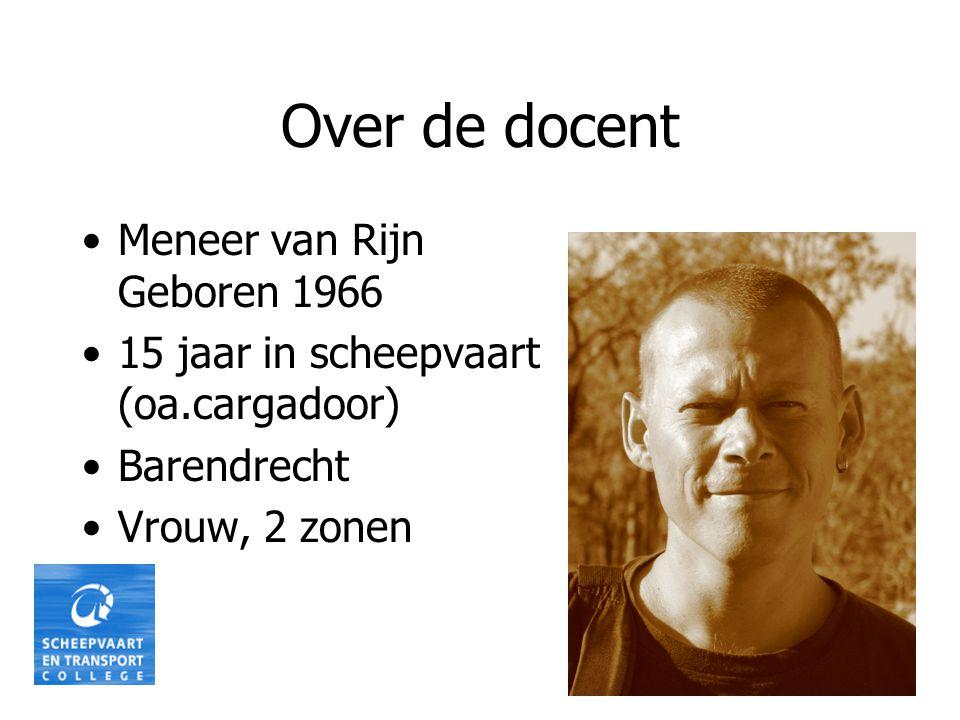 Over de docent •Meneer van Rijn Geboren 1966 •15 jaar in scheepvaart (oa.cargadoor) •Barendrecht •Vrouw, 2 zonen
