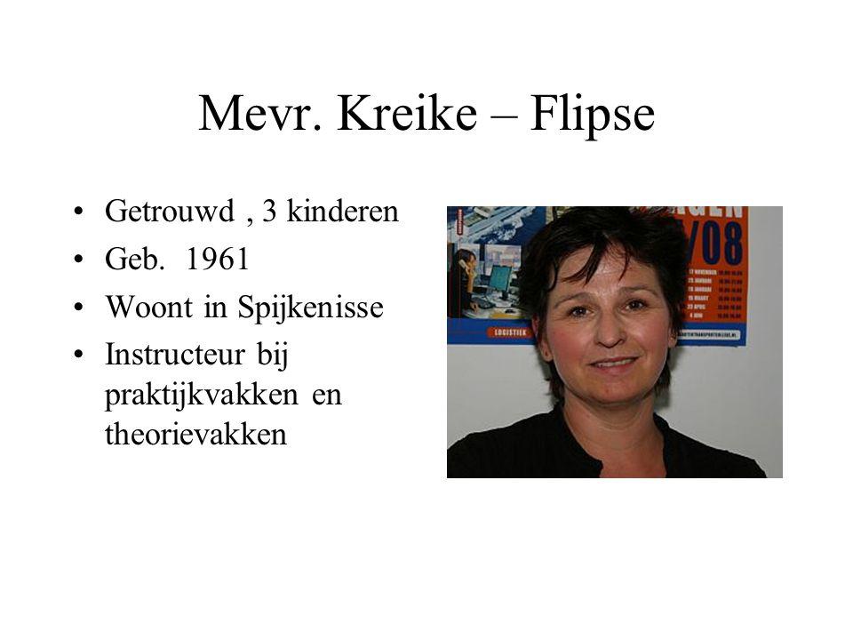 Mevr. Kreike – Flipse •Getrouwd, 3 kinderen •Geb. 1961 •Woont in Spijkenisse •Instructeur bij praktijkvakken en theorievakken