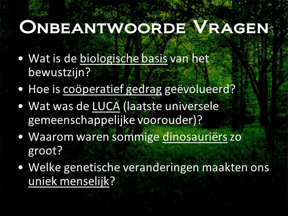 Onbeantwoorde Vragen •Wat is de biologische basis van het bewustzijn? •Hoe is coöperatief gedrag geëvolueerd? •Wat was de LUCA (laatste universele gem