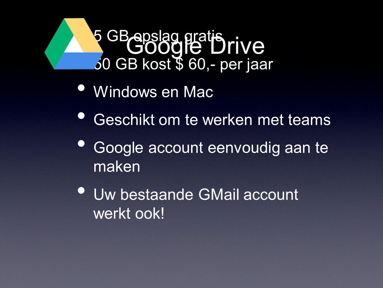 Google Drive • 5 GB opslag gratis • 50 GB kost $ 60,- per jaar • Windows en Mac • Geschikt om te werken met teams • Google account eenvoudig aan te maken • Uw bestaande GMail account werkt ook!