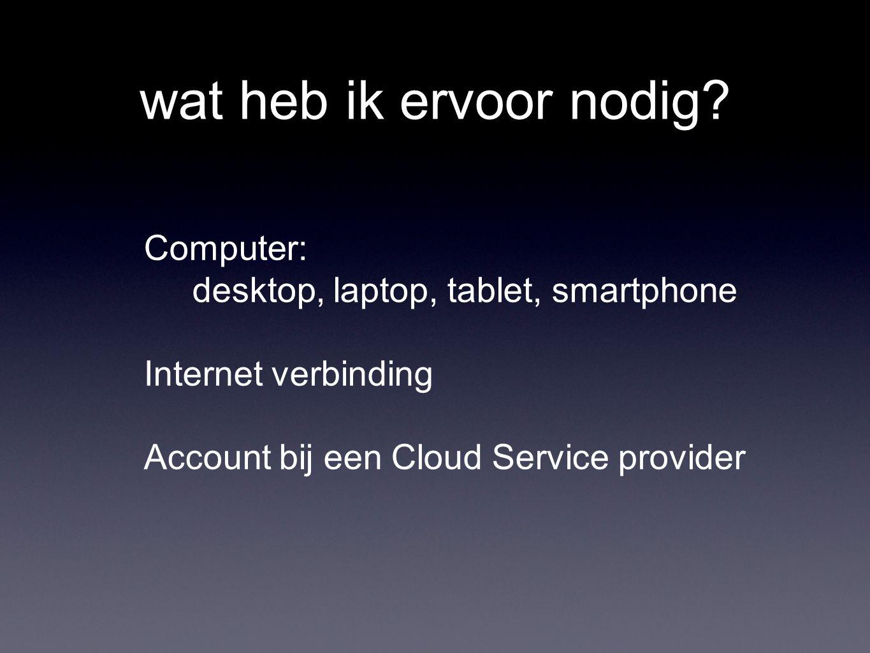 wat heb ik ervoor nodig? Computer: desktop, laptop, tablet, smartphone Internet verbinding Account bij een Cloud Service provider