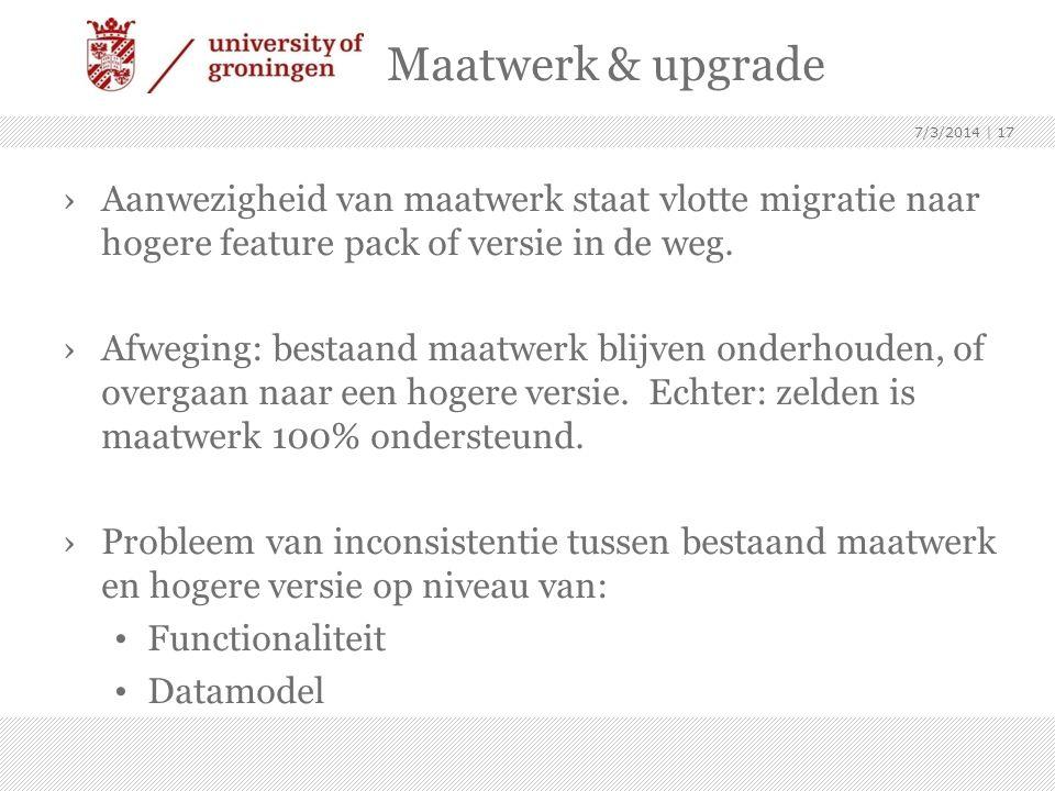 Maatwerk & upgrade ›Aanwezigheid van maatwerk staat vlotte migratie naar hogere feature pack of versie in de weg. ›Afweging: bestaand maatwerk blijven