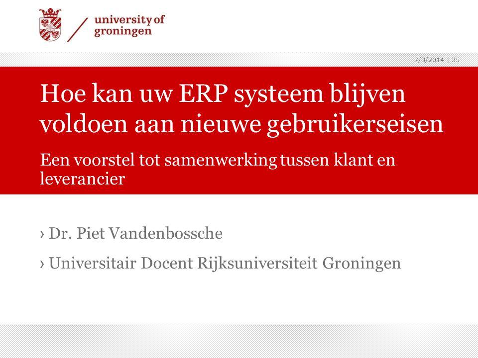 7/3/2014   35 › Dr. Piet Vandenbossche › Universitair Docent Rijksuniversiteit Groningen Hoe kan uw ERP systeem blijven voldoen aan nieuwe gebruikerse